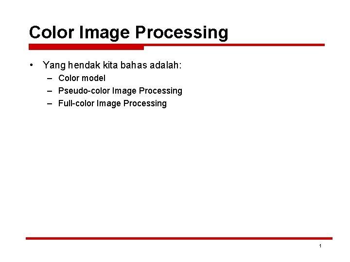 Color Image Processing • Yang hendak kita bahas adalah: – Color model – Pseudo-color
