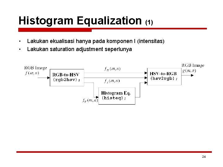 Histogram Equalization (1) • • Lakukan ekualisasi hanya pada komponen I (intensitas) Lakukan saturation