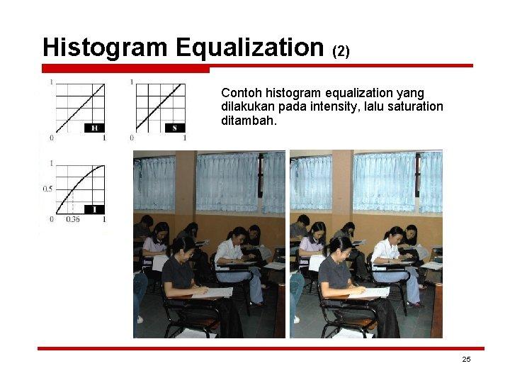 Histogram Equalization (2) Contoh histogram equalization yang dilakukan pada intensity, lalu saturation ditambah. 25