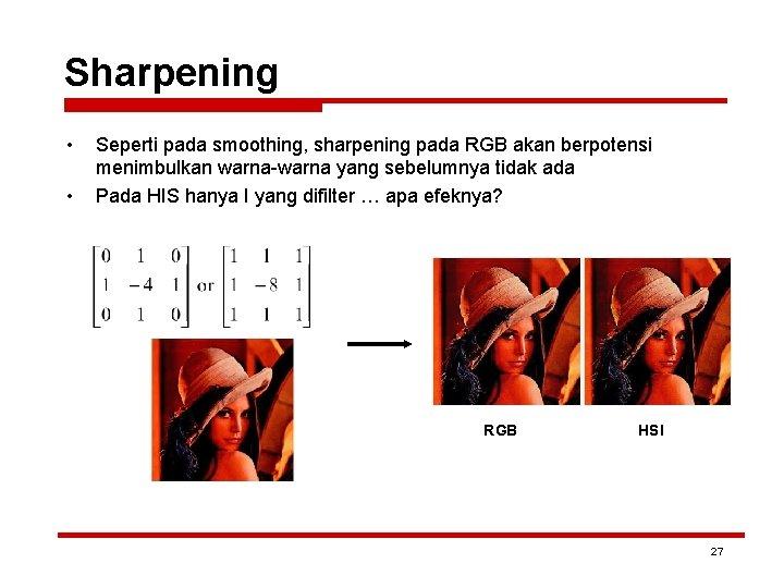 Sharpening • • Seperti pada smoothing, sharpening pada RGB akan berpotensi menimbulkan warna-warna yang
