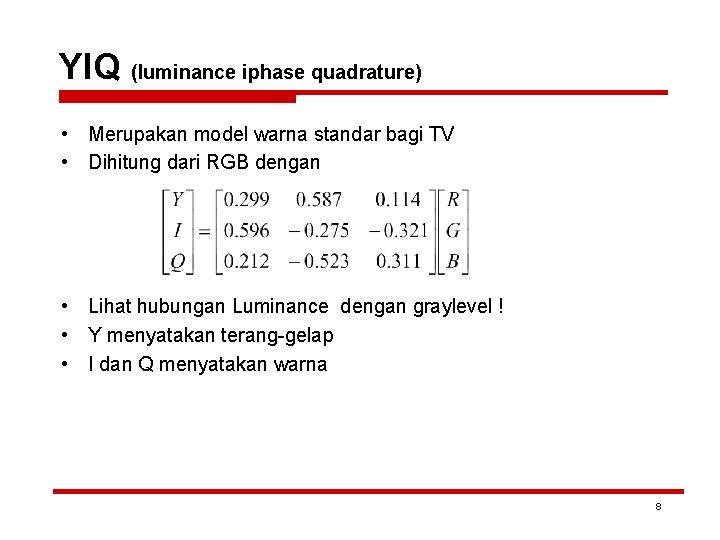 YIQ (luminance iphase quadrature) • Merupakan model warna standar bagi TV • Dihitung dari