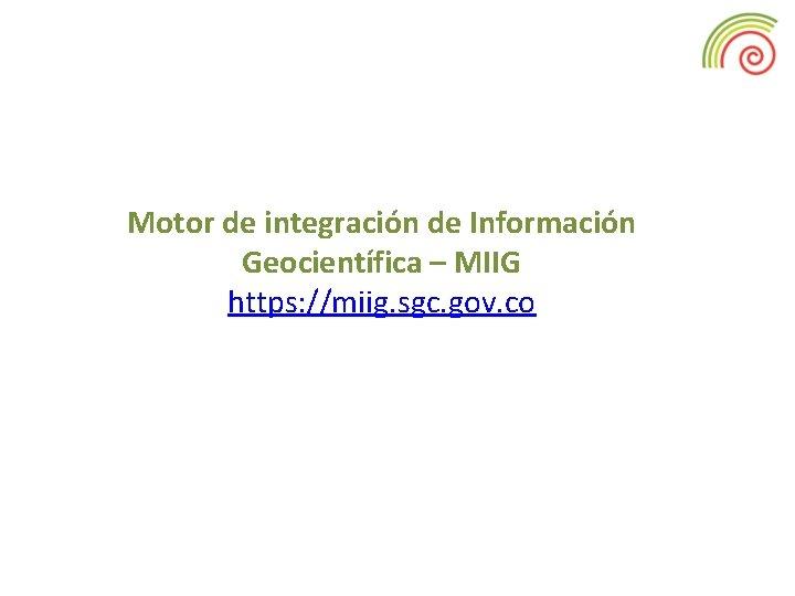 Motor de integración de Información Geocientífica – MIIG https: //miig. sgc. gov. co