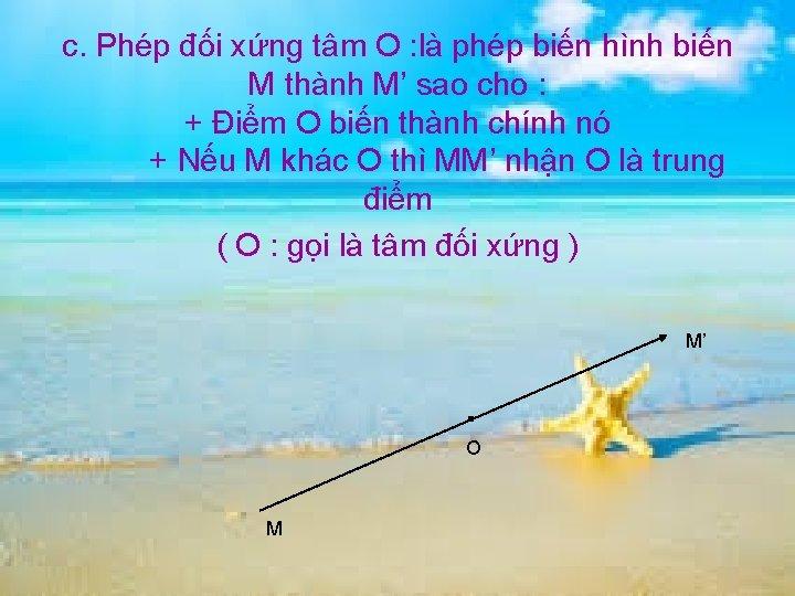 c. Phép đối xứng tâm O : là phép biến hình biến M thành