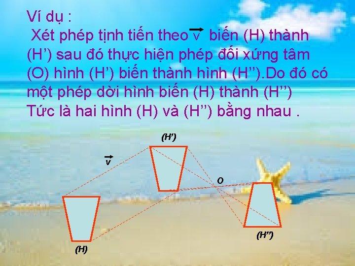 Ví dụ : Xét phép tịnh tiến theo v biến (H) thành (H') sau