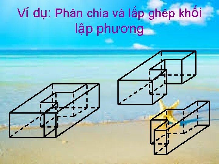 Ví dụ: Phân chia và lắp ghép khối lập phương