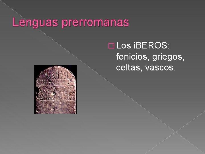 Lenguas prerromanas � Los i. BEROS: fenicios, griegos, celtas, vascos.