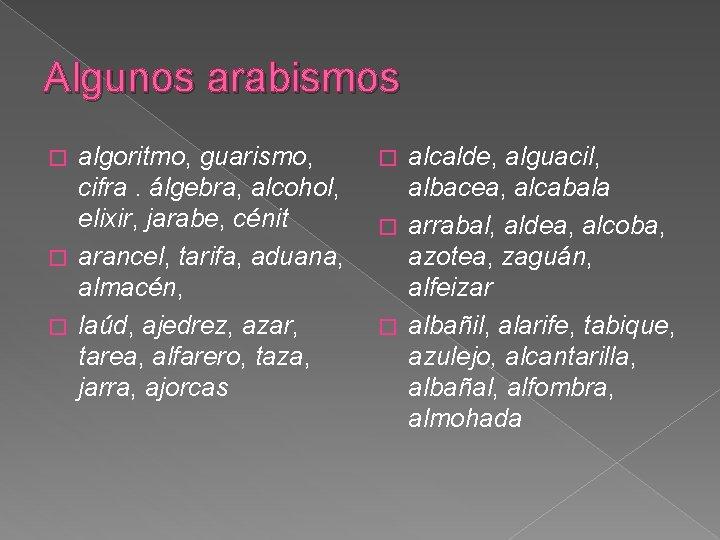 Algunos arabismos algoritmo, guarismo, cifra. álgebra, alcohol, elixir, jarabe, cénit � arancel, tarifa, aduana,