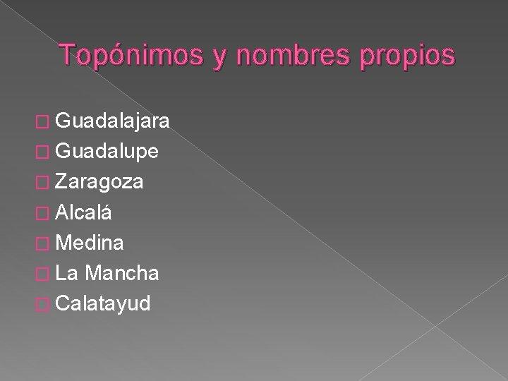 Topónimos y nombres propios � Guadalajara � Guadalupe � Zaragoza � Alcalá � Medina