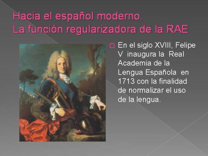 Hacia el español moderno. La función regularizadora de la RAE � En el siglo
