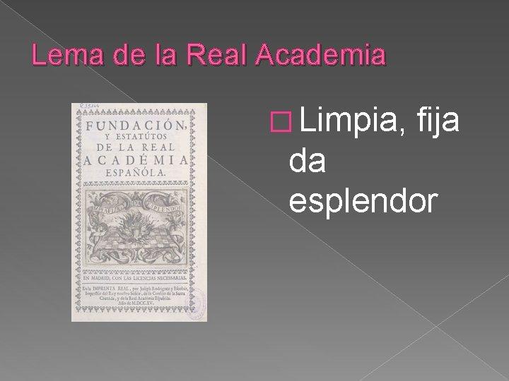Lema de la Real Academia � Limpia, fija da esplendor