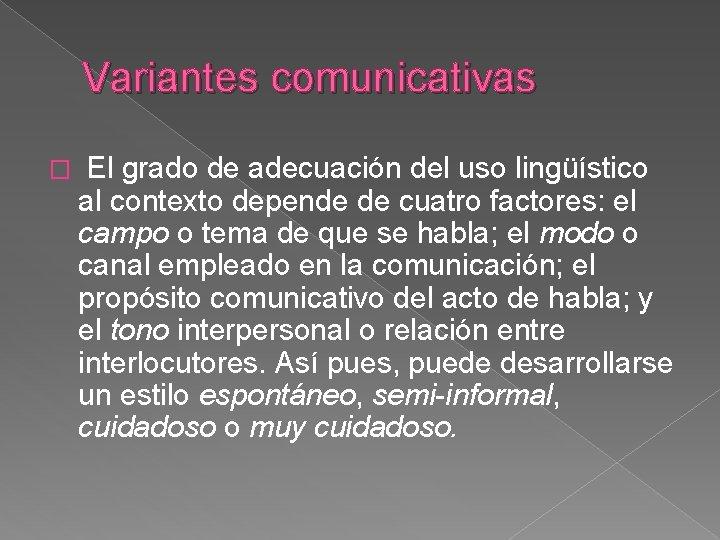 Variantes comunicativas � El grado de adecuación del uso lingüístico al contexto depende de