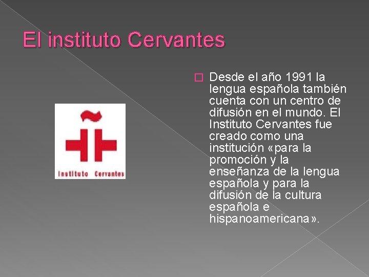 El instituto Cervantes � Desde el año 1991 la lengua española también cuenta con