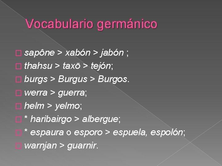 Vocabulario germánico � sapône > xabón > jabón ; � thahsu > taxō >
