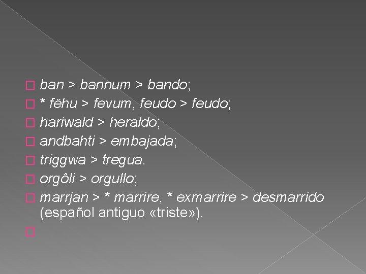 ban > bannum > bando; � * fëhu > fevum, feudo > feudo; �