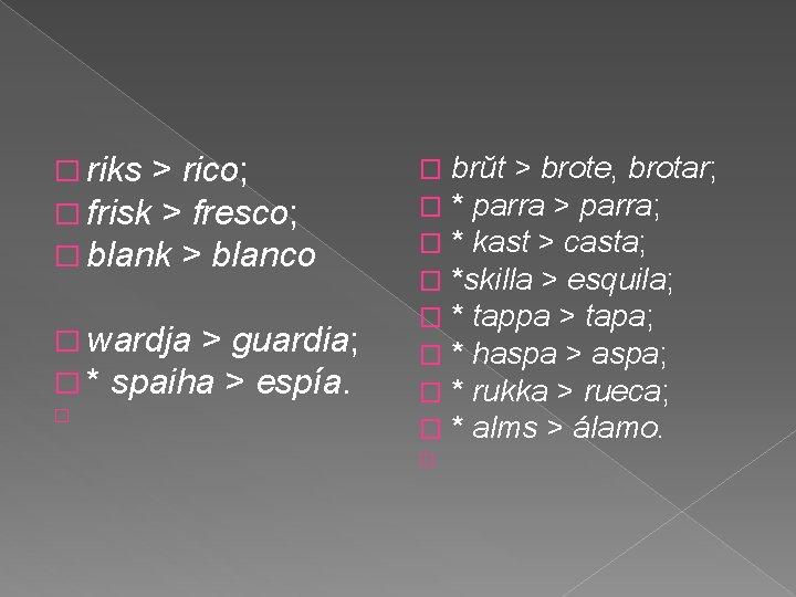 � riks > rico; � frisk > fresco; � blank > blanco � wardja