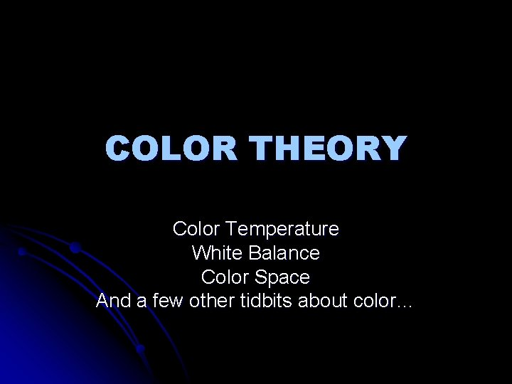 COLOR THEORY Color Temperature White Balance Color Space And a few other tidbits about