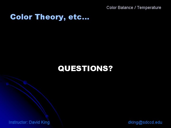 Color Balance / Temperature Color Theory, etc… QUESTIONS? Instructor: David King dking@sdccd. edu