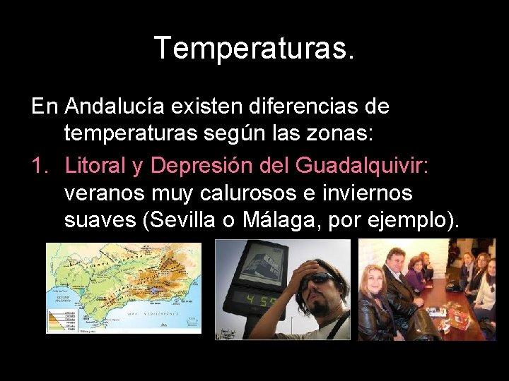 Temperaturas. En Andalucía existen diferencias de temperaturas según las zonas: 1. Litoral y Depresión