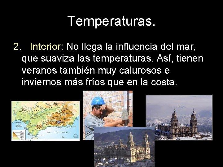Temperaturas. 2. Interior: No llega la influencia del mar, que suaviza las temperaturas. Así,