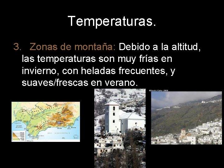 Temperaturas. 3. Zonas de montaña: Debido a la altitud, las temperaturas son muy frías