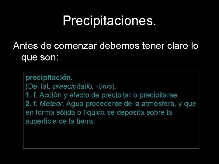 Precipitaciones. Antes de comenzar debemos tener claro lo que son: precipitación. (Del lat. praecipitatĭo,
