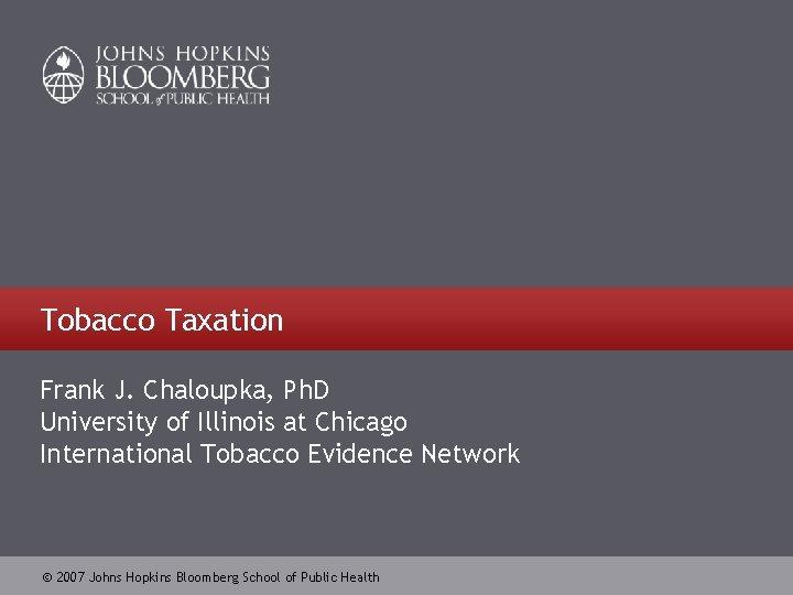 Tobacco Taxation Frank J. Chaloupka, Ph. D University of Illinois at Chicago International Tobacco