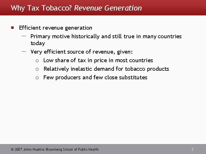 Why Tax Tobacco? Revenue Generation Efficient revenue generation Primary motive historically and still true