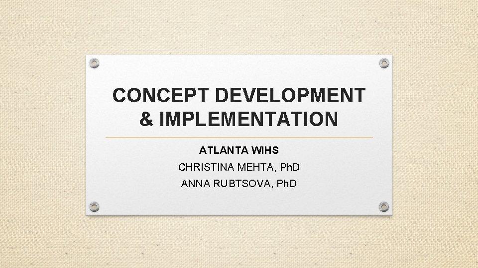 CONCEPT DEVELOPMENT & IMPLEMENTATION ATLANTA WIHS CHRISTINA MEHTA, Ph. D ANNA RUBTSOVA, Ph. D