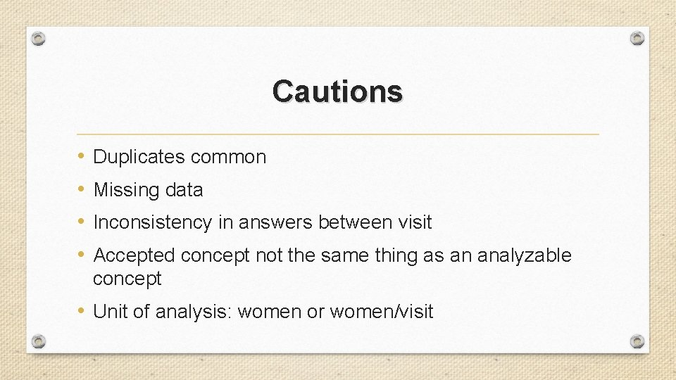 Cautions • • Duplicates common Missing data Inconsistency in answers between visit Accepted concept