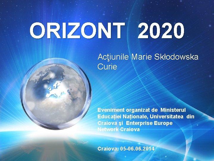 ORIZONT 2020 Acţiunile Marie Skłodowska Curie Eveniment organizat de Ministerul Educației Naționale, Universitatea din