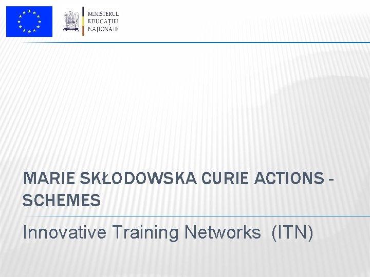 MARIE SKŁODOWSKA CURIE ACTIONS SCHEMES Innovative Training Networks (ITN)
