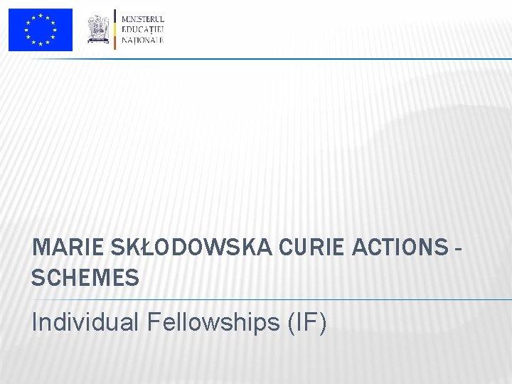 MARIE SKŁODOWSKA CURIE ACTIONS SCHEMES Individual Fellowships (IF)