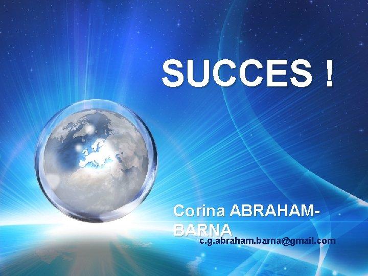 SUCCES ! Corina ABRAHAMBARNA c. g. abraham. barna@gmail. com