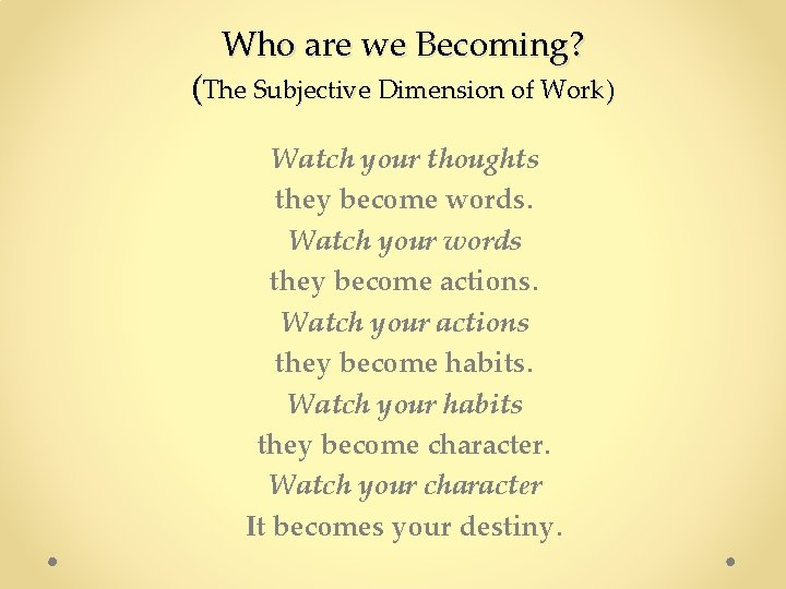 Who are we Becoming? (The Subjective Dimension of Work) Watch your thoughts they become