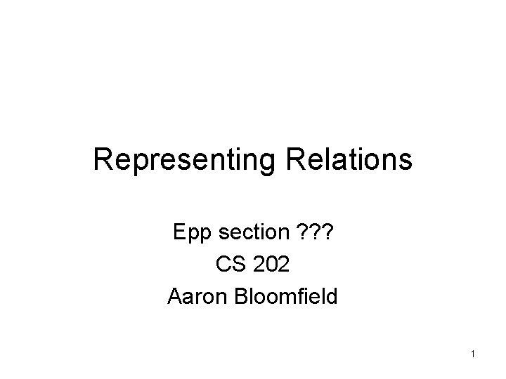 Representing Relations Epp section ? ? ? CS 202 Aaron Bloomfield 1