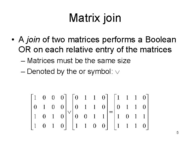 Matrix join • A join of two matrices performs a Boolean OR on each