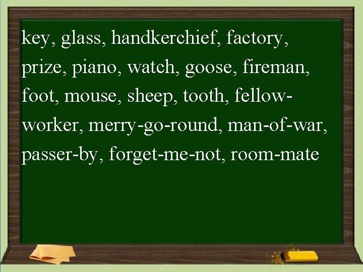 key, glass, handkerchief, factory, prize, piano, watch, goose, fireman, foot, mouse, sheep, tooth, fellowworker,