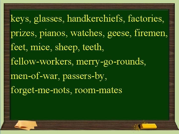 keys, glasses, handkerchiefs, factories, prizes, pianos, watches, geese, firemen, feet, mice, sheep, teeth, fellow-workers,