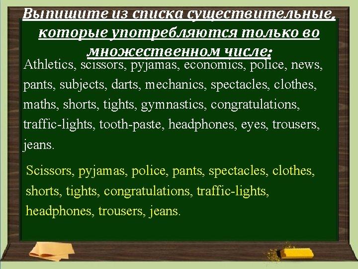 Выпишите из списка существительные, которые употребляются только во множественном числе: Athletics, scissors, pyjamas, economics,