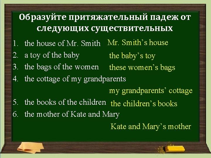 Образуйте притяжательный падеж от следующих существительных the house of Mr. Smith's house a toy