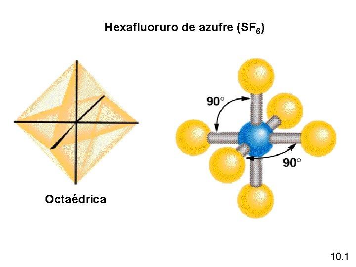 Hexafluoruro de azufre (SF 6) Octaédrica 10. 1
