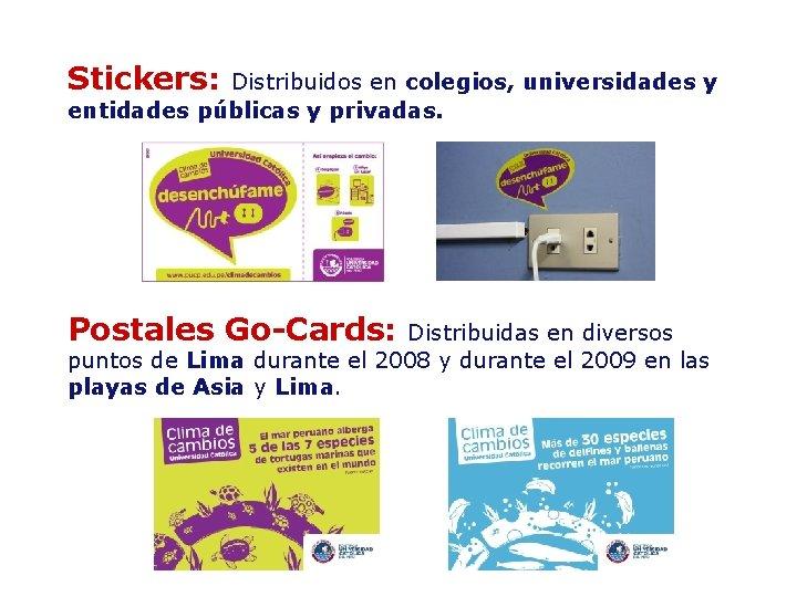 Stickers: Distribuidos en colegios, universidades y entidades públicas y privadas. Postales Go-Cards: Distribuidas en