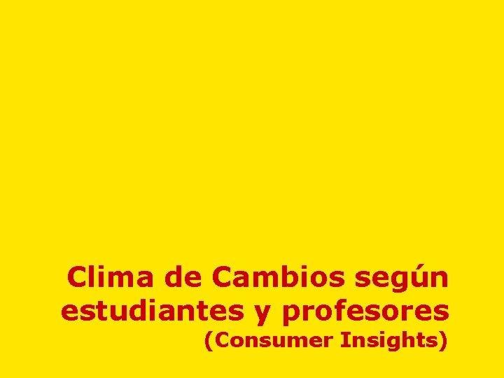 Clima de Cambios según estudiantes y profesores (Consumer Insights)