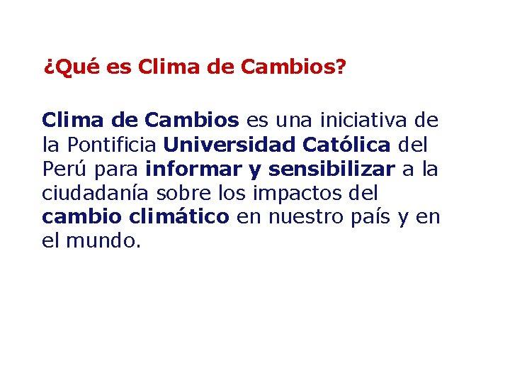 ¿Qué es Clima de Cambios? Clima de Cambios es una iniciativa de la Pontificia