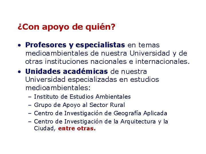 ¿Con apoyo de quién? • Profesores y especialistas en temas medioambientales de nuestra Universidad