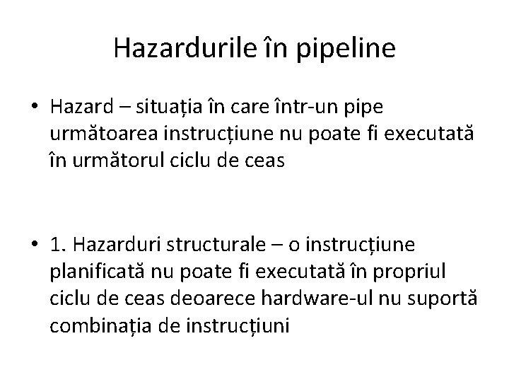 Hazardurile în pipeline • Hazard – situația în care într-un pipe următoarea instrucțiune nu