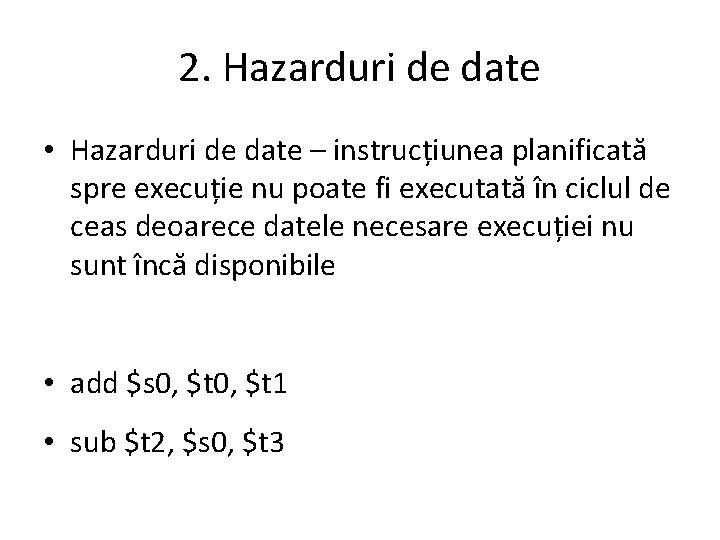 2. Hazarduri de date • Hazarduri de date – instrucțiunea planificată spre execuție nu