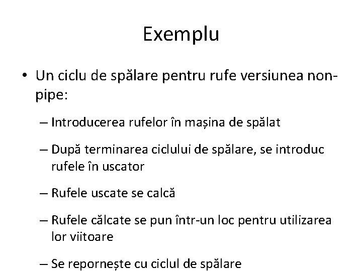 Exemplu • Un ciclu de spălare pentru rufe versiunea nonpipe: – Introducerea rufelor în