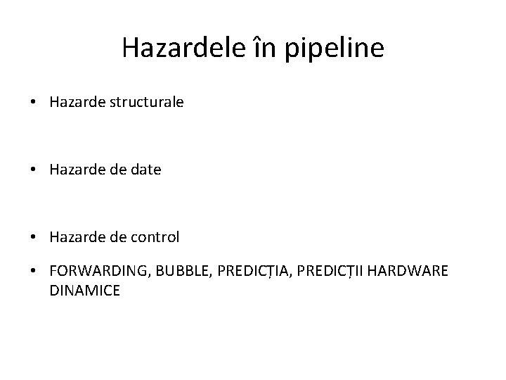 Hazardele în pipeline • Hazarde structurale • Hazarde de date • Hazarde de control