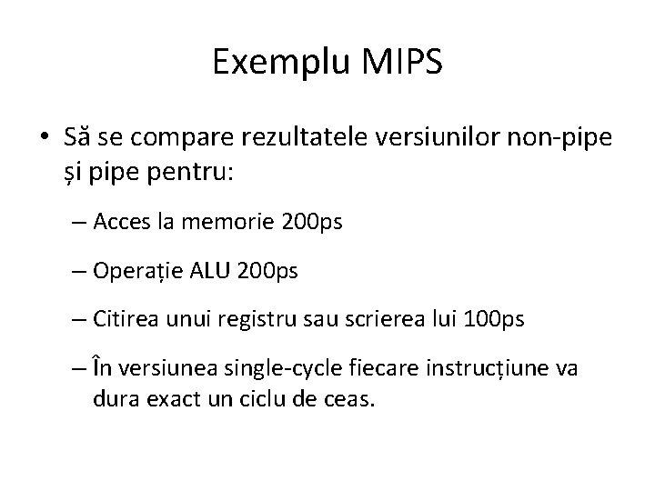 Exemplu MIPS • Să se compare rezultatele versiunilor non-pipe și pipe pentru: – Acces